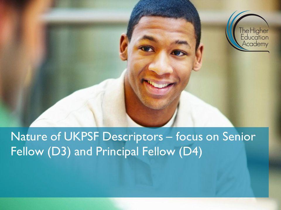 Nature of UKPSF Descriptors – focus on Senior Fellow (D3) and Principal Fellow (D4)
