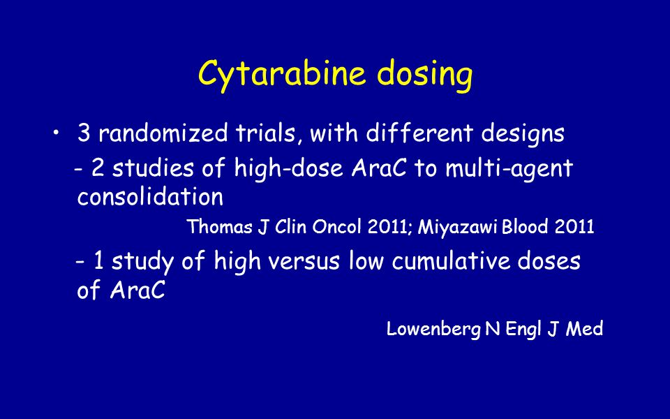 Cytarabine dosing 3 randomized trials, with different designs. - 2 studies of high-dose AraC to multi-agent consolidation.