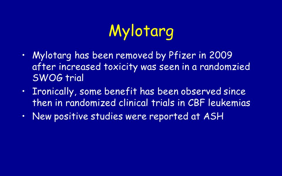Mylotarg Mylotarg has been removed by Pfizer in 2009 after increased toxicity was seen in a randomzied SWOG trial.
