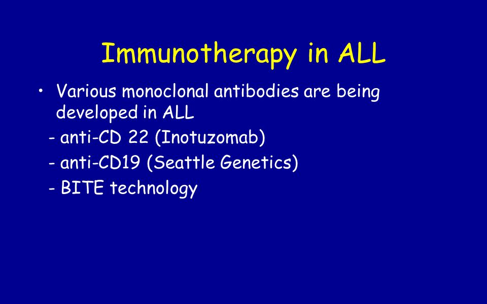 Immunotherapy in ALL Various monoclonal antibodies are being developed in ALL. - anti-CD 22 (Inotuzomab)
