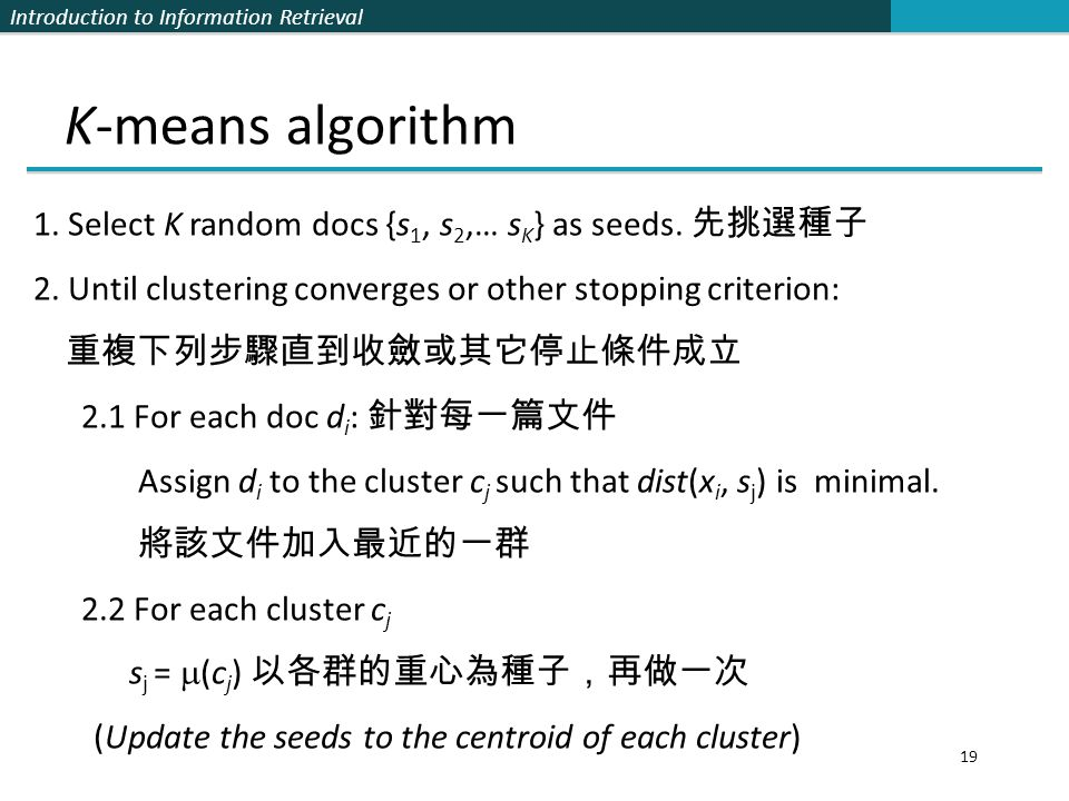 K-means algorithm 1. Select K random docs {s1, s2,… sK} as seeds. 先挑選種子. 2. Until clustering converges or other stopping criterion:
