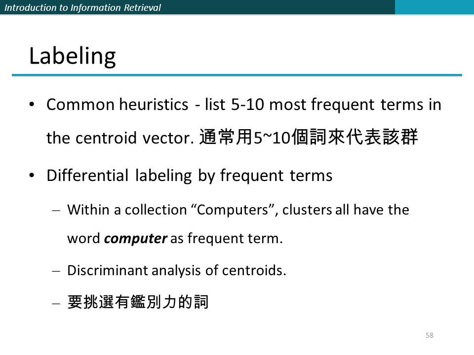 Labeling Common heuristics - list 5-10 most frequent terms in the centroid vector. 通常用5~10個詞來代表該群.