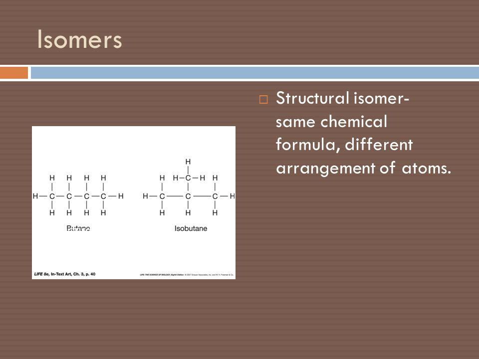 Isomers Structural isomer- same chemical formula, different arrangement of atoms.
