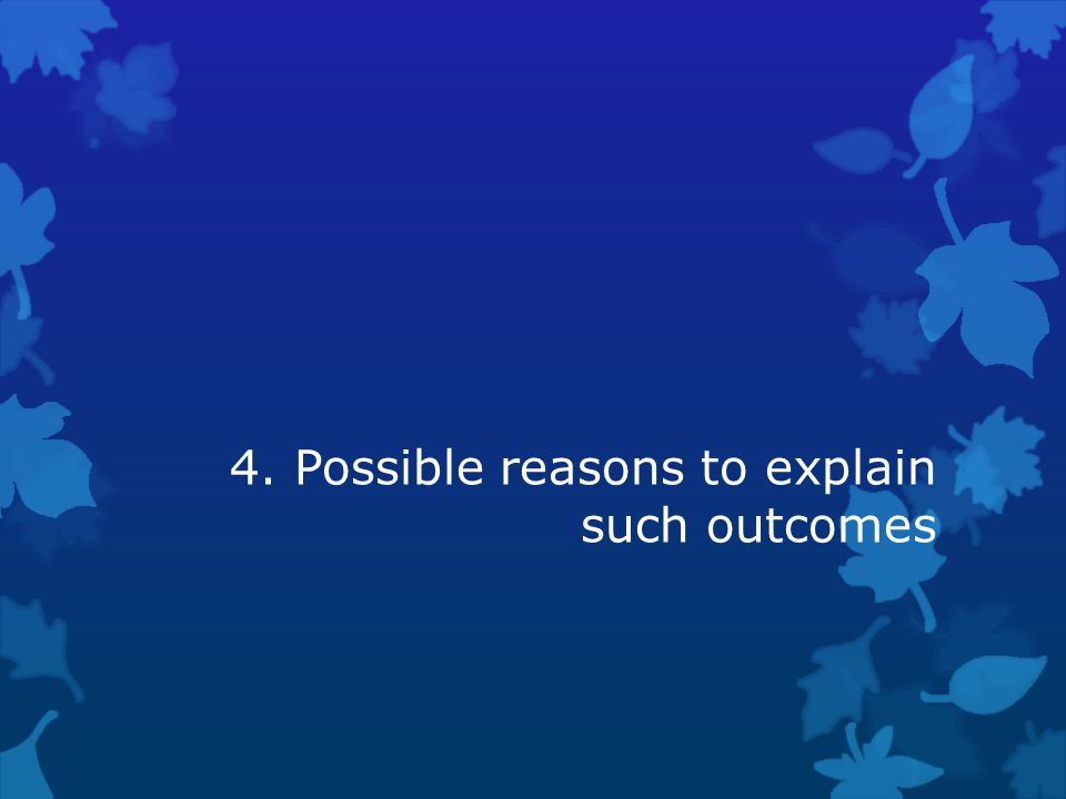 4. Possible reasons to explain such outcomes