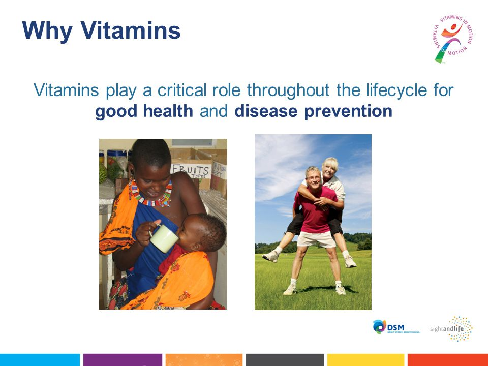 Why Vitamins Vitamins play a critical role throughout the lifecycle for good health and disease prevention.