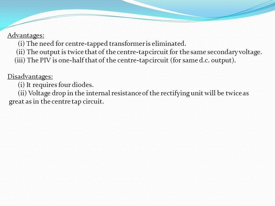 Advantages: (i) The need for centre-tapped transformer is eliminated.
