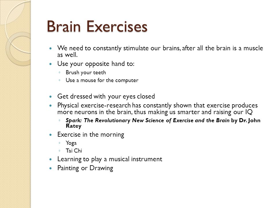 Brain Exercises We need to constantly stimulate our brains, after all the brain is a muscle as well.