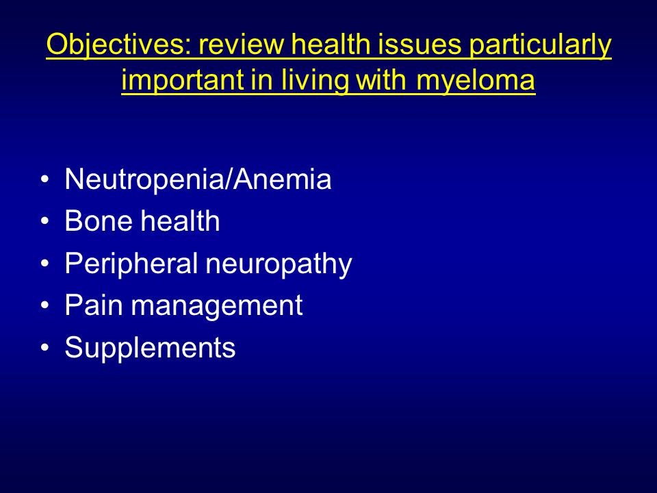 Objectives: review health issues particularly important in living with myeloma