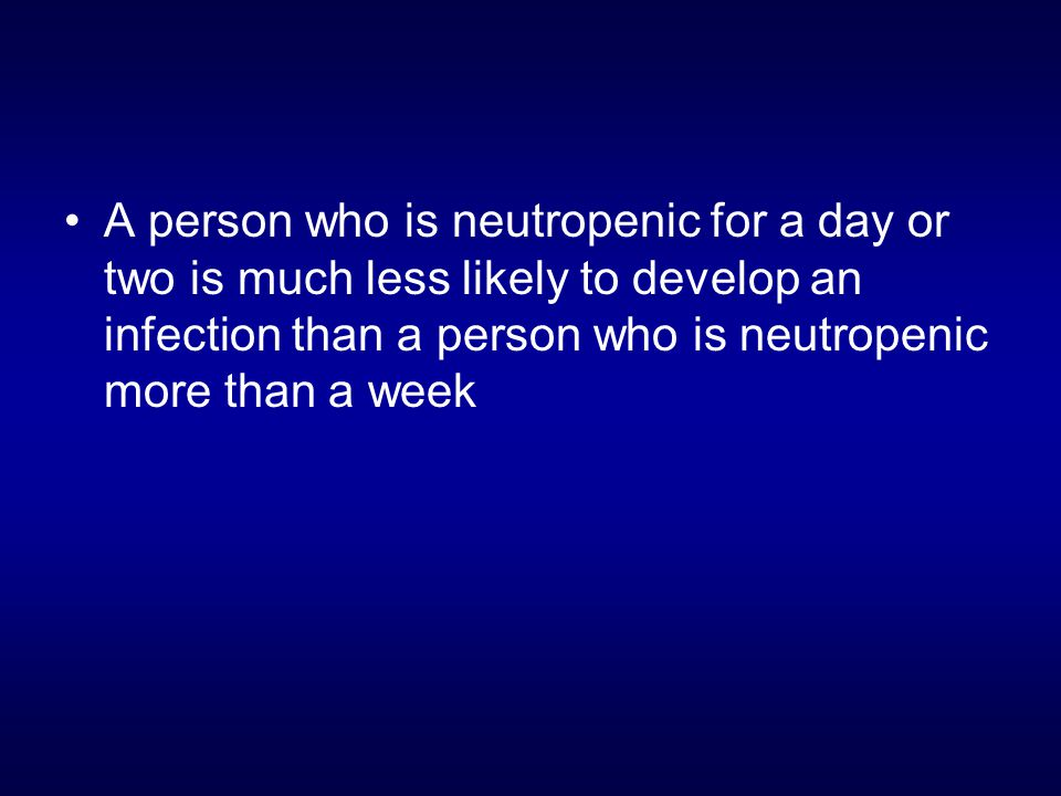 A person who is neutropenic for a day or two is much less likely to develop an infection than a person who is neutropenic more than a week