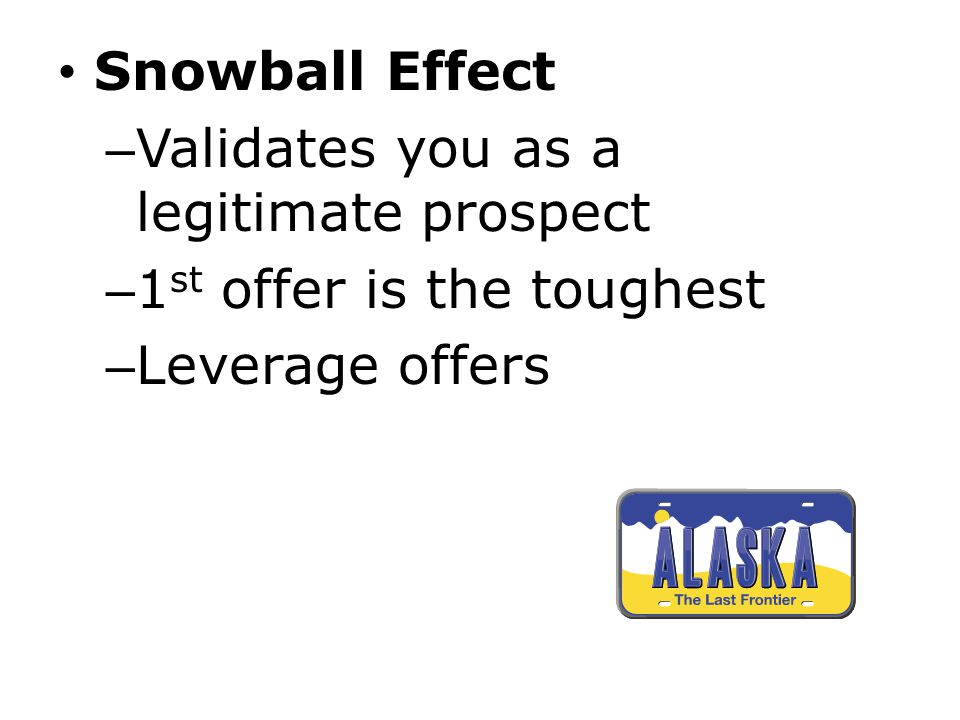 Snowball Effect Validates you as a legitimate prospect 1st offer is the toughest Leverage offers