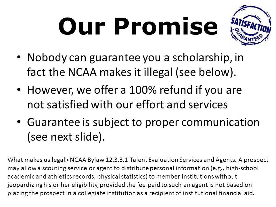Our Promise Nobody can guarantee you a scholarship, in fact the NCAA makes it illegal (see below).