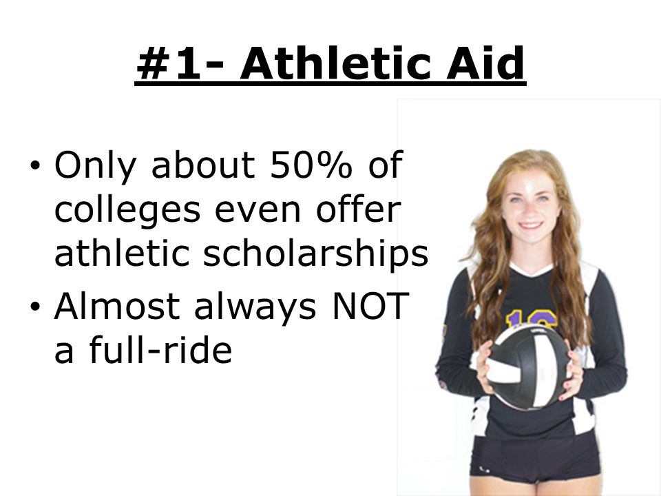 #1- Athletic Aid Only about 50% of colleges even offer athletic scholarships.