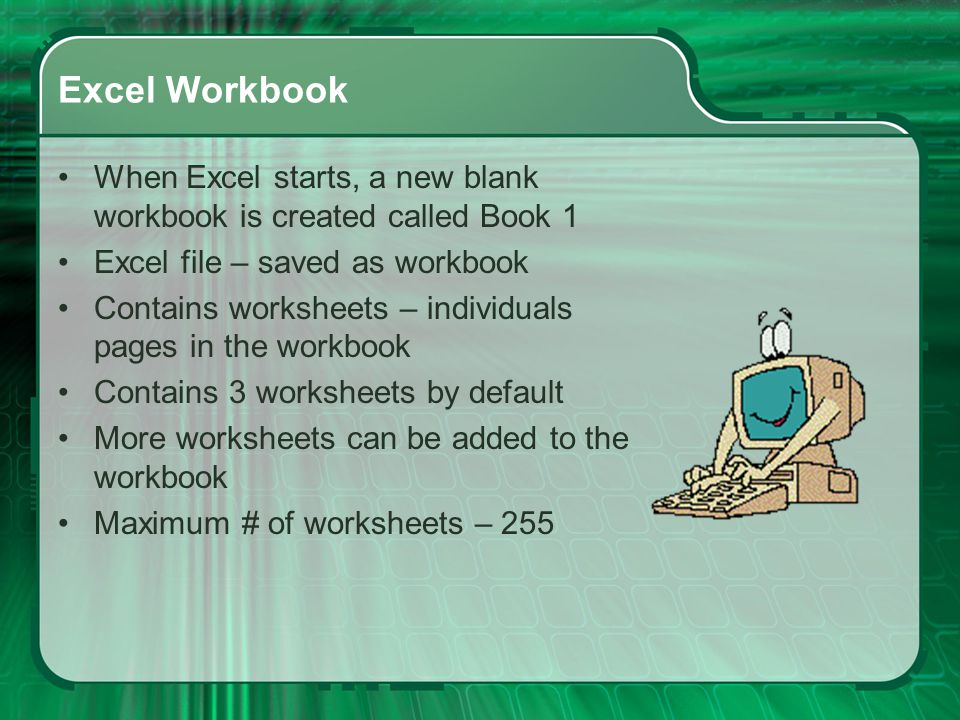 Excel Workbook When Excel starts, a new blank workbook is created called Book 1. Excel file – saved as workbook.