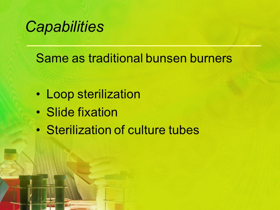 Capabilities Same as traditional bunsen burners Loop sterilization