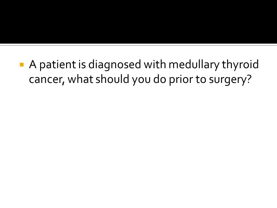 A patient is diagnosed with medullary thyroid cancer, what should you do prior to surgery