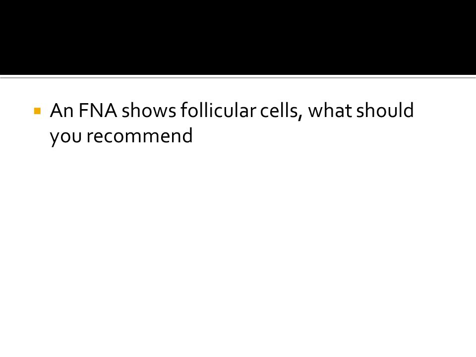 An FNA shows follicular cells, what should you recommend