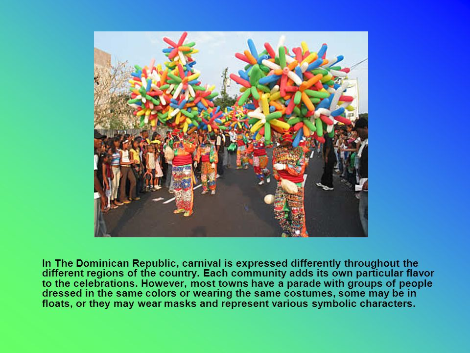 In The Dominican Republic, carnival is expressed differently throughout the different regions of the country.