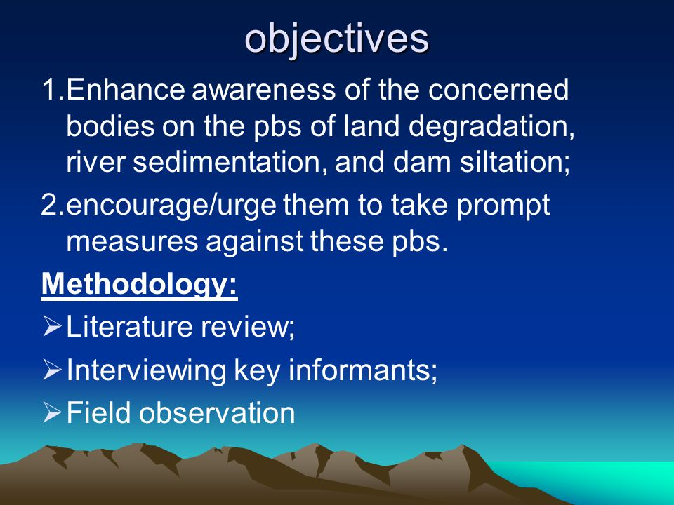 objectives 1.Enhance awareness of the concerned bodies on the pbs of land degradation, river sedimentation, and dam siltation;