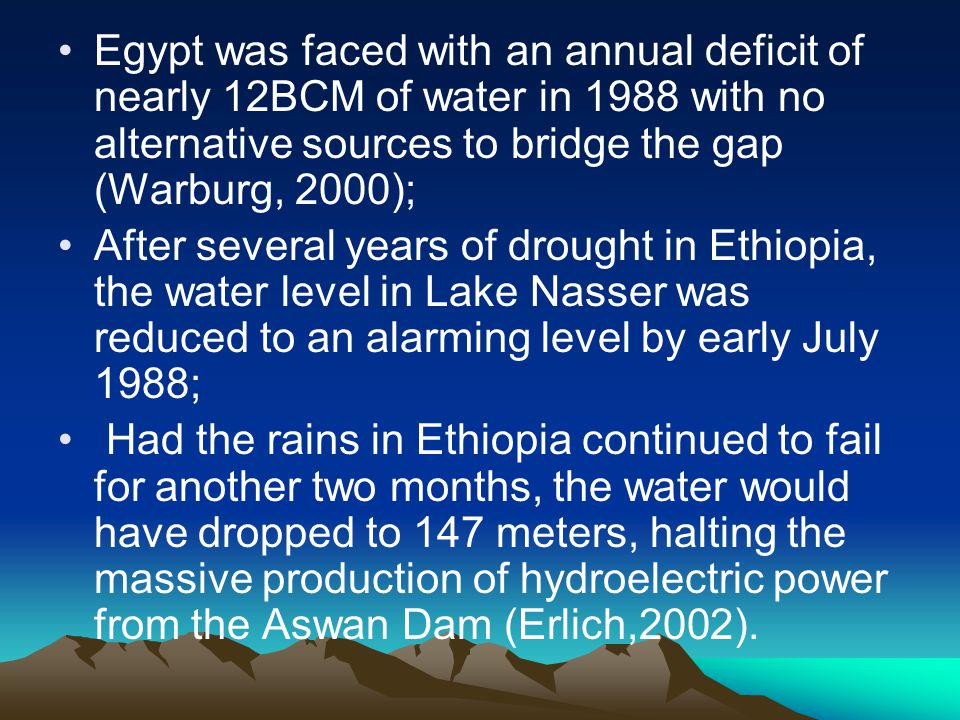 Egypt was faced with an annual deficit of nearly 12BCM of water in 1988 with no alternative sources to bridge the gap (Warburg, 2000);