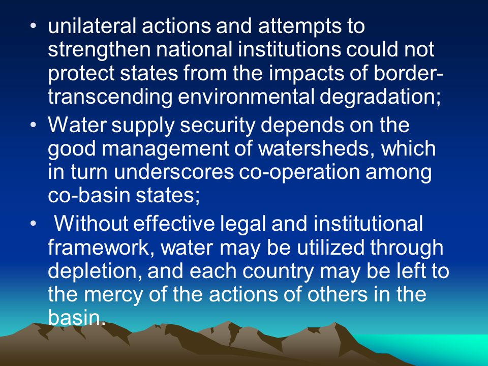 unilateral actions and attempts to strengthen national institutions could not protect states from the impacts of border-transcending environmental degradation;