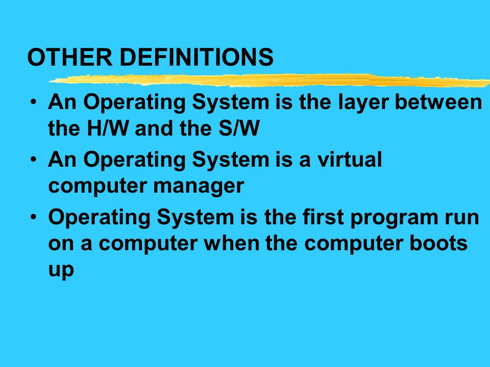 OTHER DEFINITIONS An Operating System is the layer between the H/W and the S/W. An Operating System is a virtual computer manager.