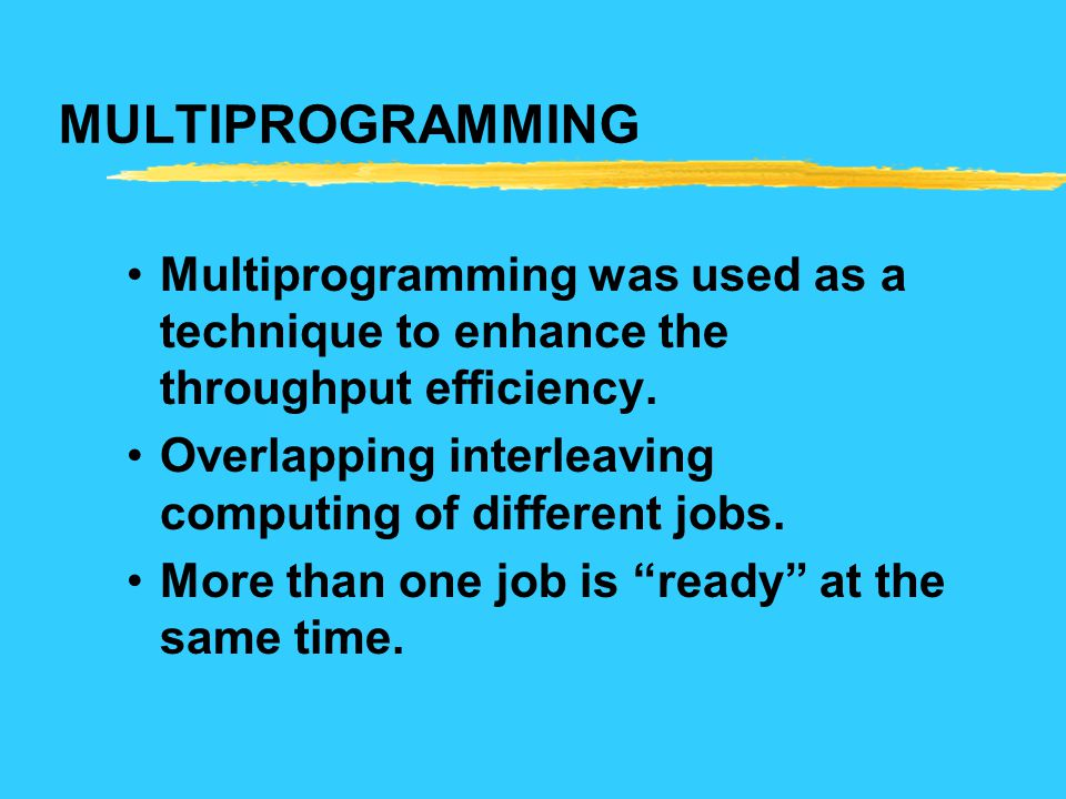 MULTIPROGRAMMING Multiprogramming was used as a technique to enhance the throughput efficiency.