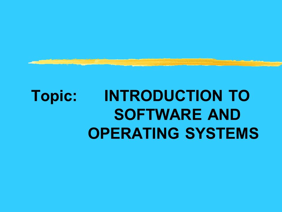 Topic: INTRODUCTION TO SOFTWARE AND OPERATING SYSTEMS
