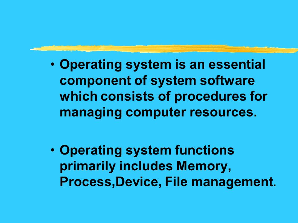 Operating system is an essential component of system software which consists of procedures for managing computer resources.