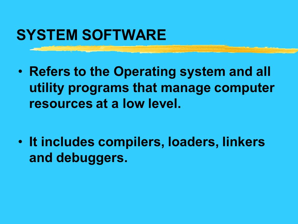 SYSTEM SOFTWARE Refers to the Operating system and all utility programs that manage computer resources at a low level.