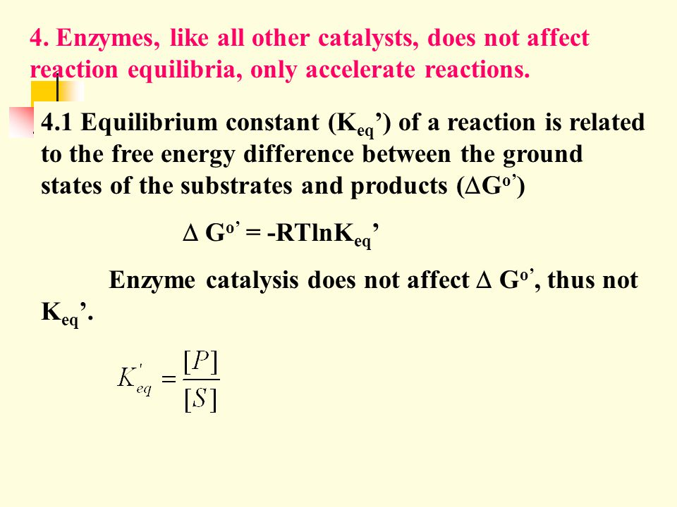 4. Enzymes, like all other catalysts, does not affect reaction equilibria, only accelerate reactions.