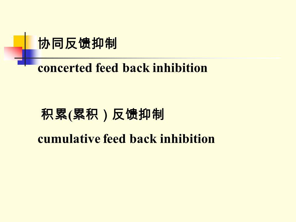 协同反馈抑制 concerted feed back inhibition 积累(累积)反馈抑制 cumulative feed back inhibition