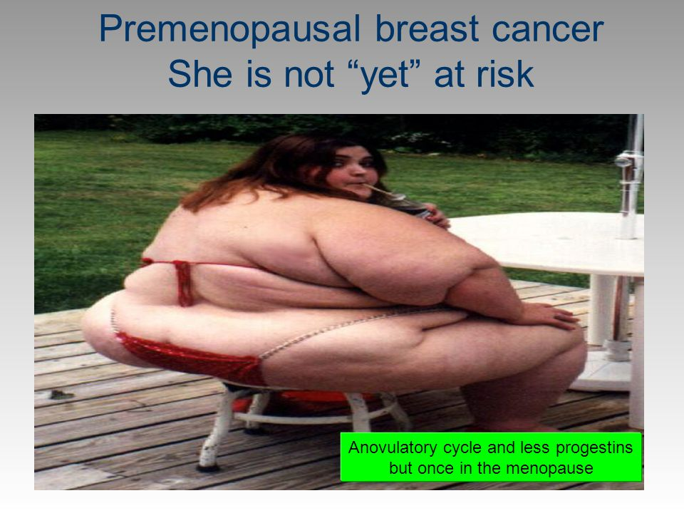 Premenopausal breast cancer She is not yet at risk