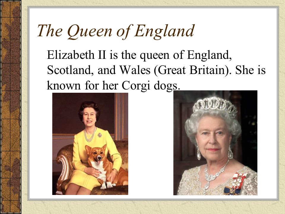 The Queen of England Elizabeth II is the queen of England, Scotland, and Wales (Great Britain).