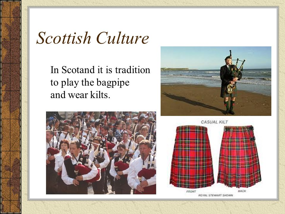 Scottish Culture In Scotand it is tradition to play the bagpipe