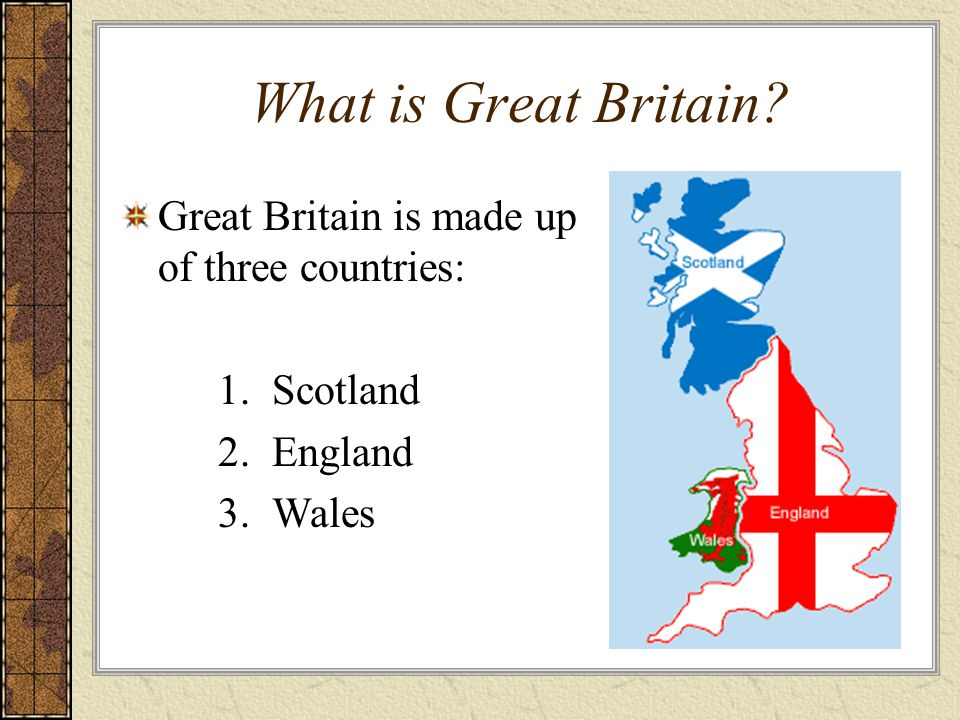 What is Great Britain Great Britain is made up of three countries: