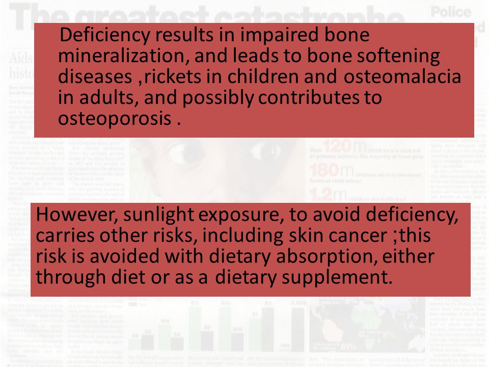 Deficiency results in impaired bone mineralization, and leads to bone softening diseases, rickets in children and osteomalacia in adults, and possibly contributes to osteoporosis.