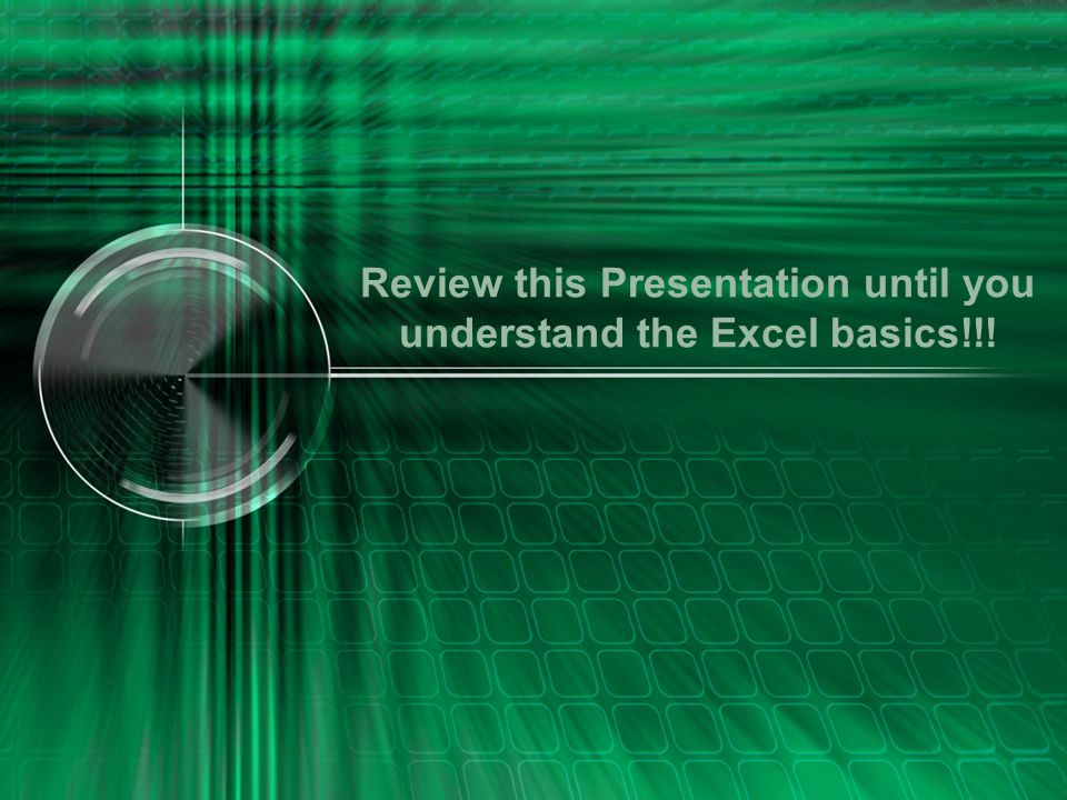 Review this Presentation until you understand the Excel basics!!!