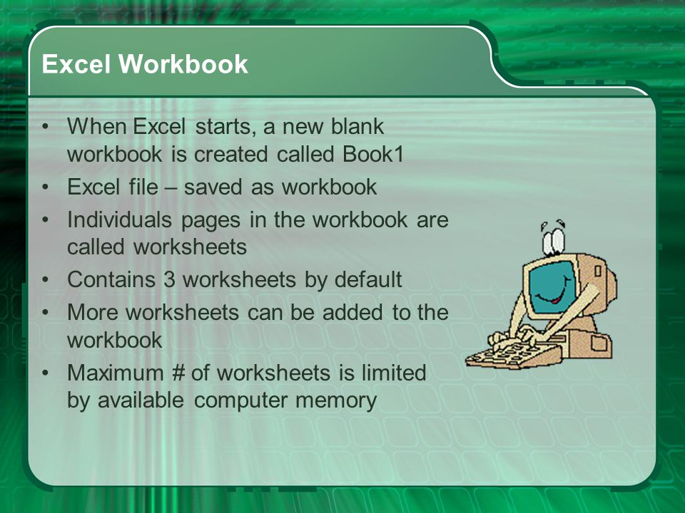 Excel Workbook When Excel starts, a new blank workbook is created called Book1. Excel file – saved as workbook.