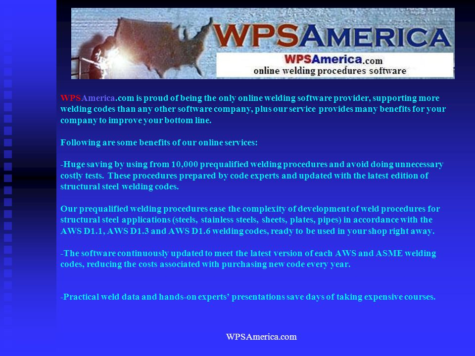 WPSAmerica.com is proud of being the only online welding software provider, supporting more welding codes than any other software company, plus our service provides many benefits for your company to improve your bottom line. Following are some benefits of our online services: -Huge saving by using from 10,000 prequalified welding procedures and avoid doing unnecessary costly tests. These procedures prepared by code experts and updated with the latest edition of structural steel welding codes. Our prequalified welding procedures ease the complexity of development of weld procedures for structural steel applications (steels, stainless steels, sheets, plates, pipes) in accordance with the AWS D1.1, AWS D1.3 and AWS D1.6 welding codes, ready to be used in your shop right away. -The software continuously updated to meet the latest version of each AWS and ASME welding codes, reducing the costs associated with purchasing new code every year. -Practical weld data and hands-on experts' presentations save days of taking expensive courses.