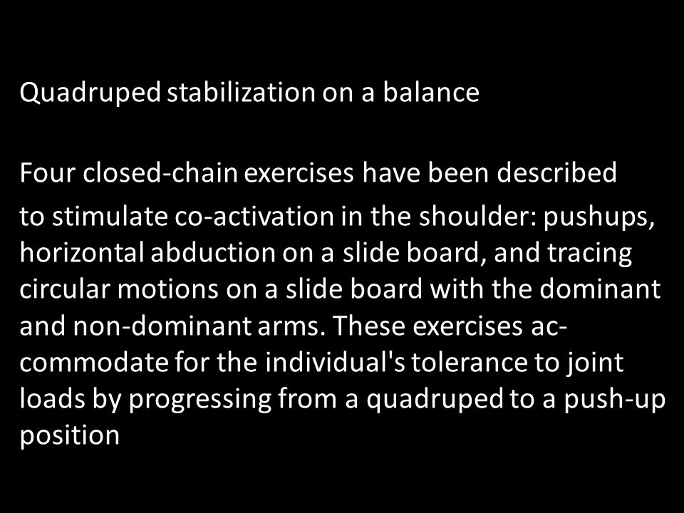Quadruped stabilization on a balance Four closed-chain exercises have been described to stimulate co-activation in the shoulder: push­ups, horizontal abduction on a slide board, and tracing circular motions on a slide board with the dominant and non-dominant arms.