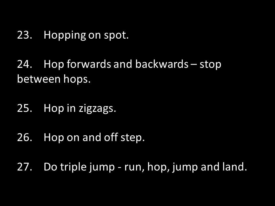 23. Hopping on spot. 24. Hop forwards and backwards – stop between hops.