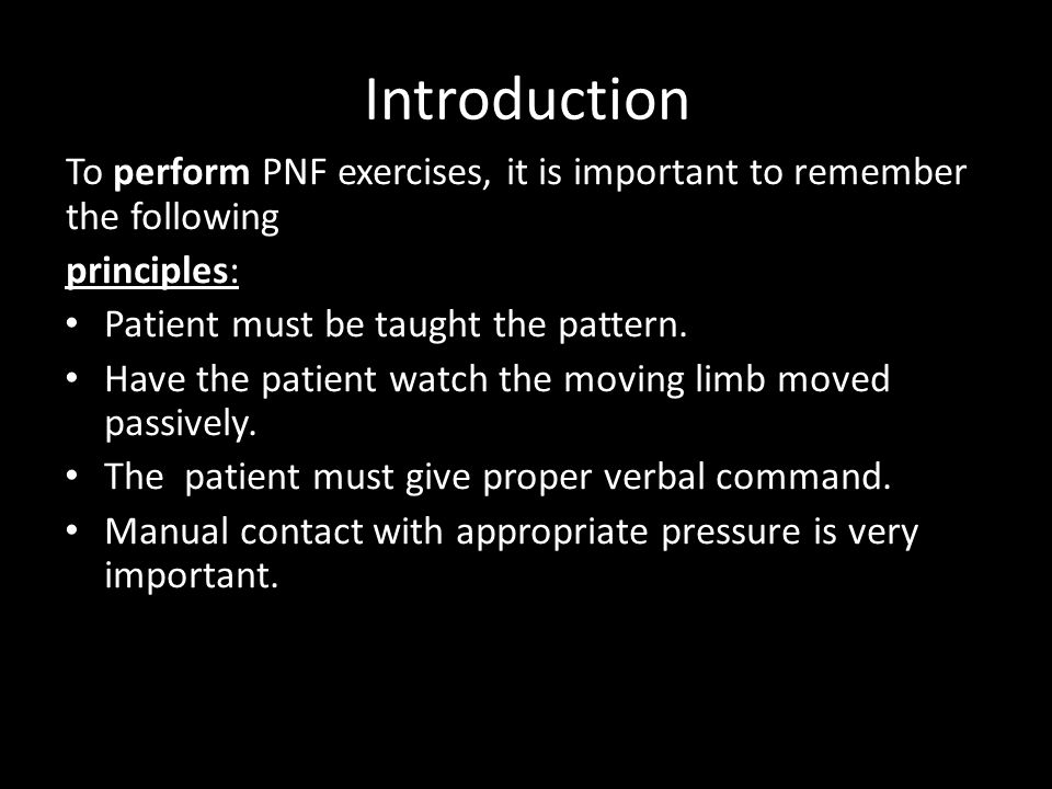 Introduction To perform PNF exercises, it is important to remember the following. principles: Patient must be taught the pattern.