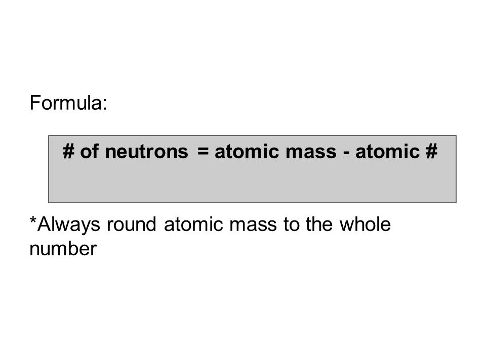 Formula: # of neutrons = atomic mass - atomic # *Always round atomic mass to the whole number