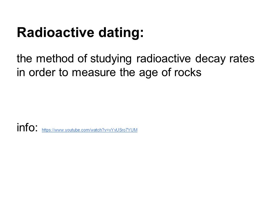 Radioactive dating: the method of studying radioactive decay rates in order to measure the age of rocks.