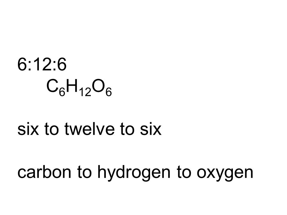 6:12:6 C6H12O6 six to twelve to six carbon to hydrogen to oxygen