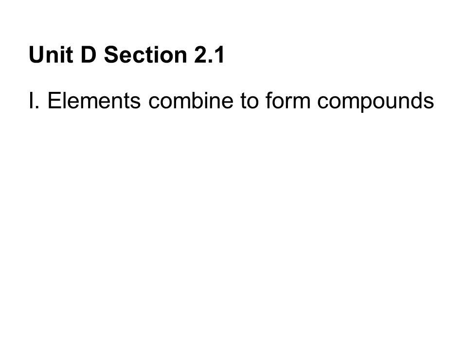 Unit D Section 2.1 I. Elements combine to form compounds