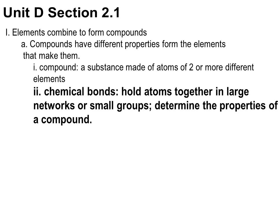Unit D Section 2.1 ii. chemical bonds: hold atoms together in large