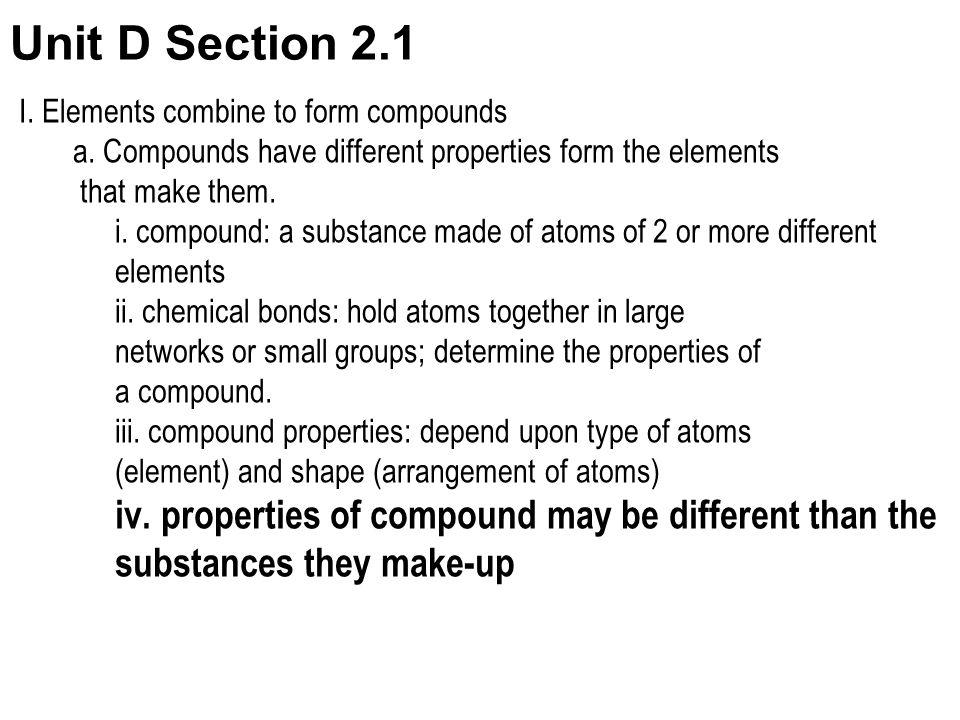 Unit D Section 2.1 I. Elements combine to form compounds. a. Compounds have different properties form the elements.