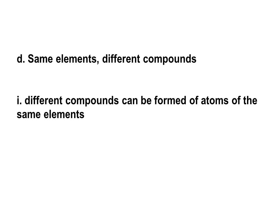 d. Same elements, different compounds