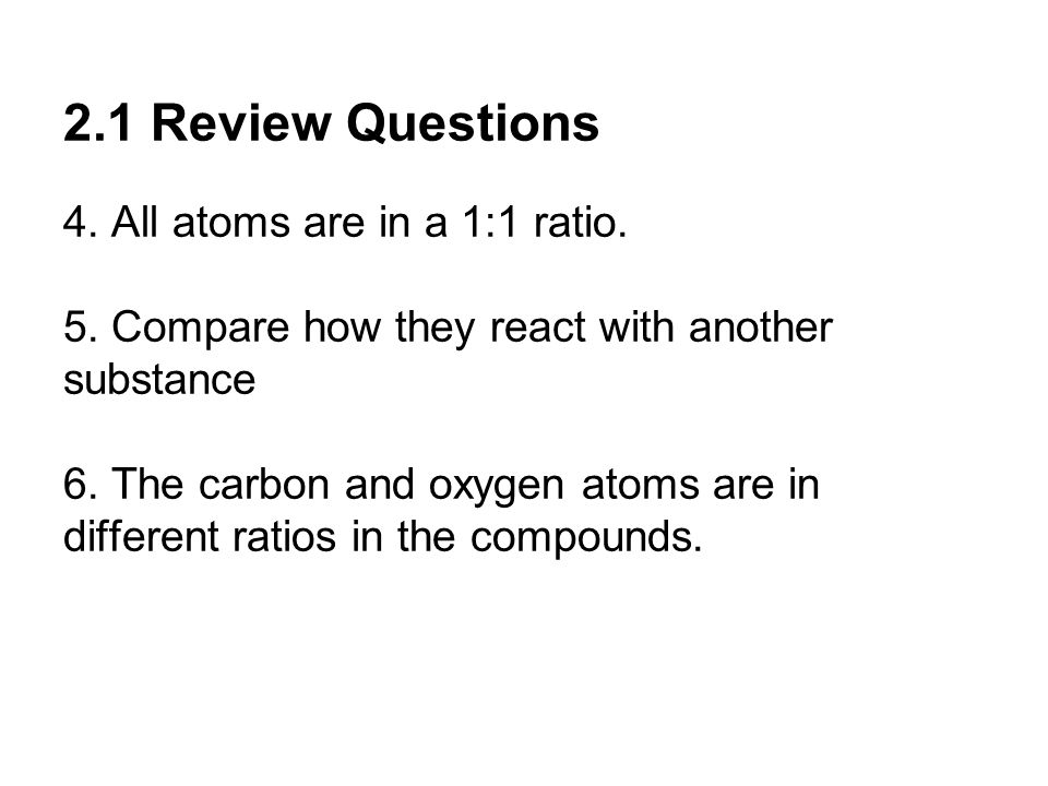 2.1 Review Questions 4. All atoms are in a 1:1 ratio.